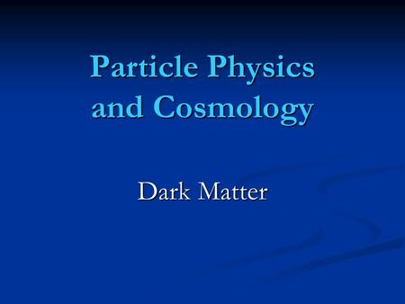Particle Physics and Cosmology Dark Matter. What is our universe made of ? quintessence ! fire, air, water, soil !