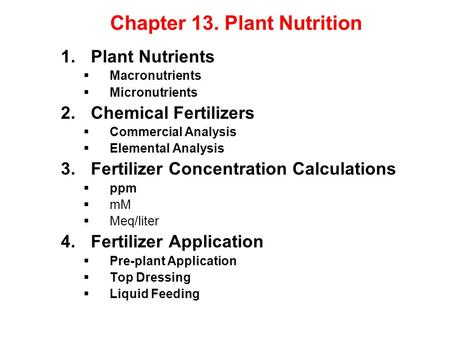 Chapter 13. Plant Nutrition 1.Plant Nutrients  Macronutrients  Micronutrients 2.Chemical Fertilizers  Commercial Analysis  Elemental Analysis 3.Fertilizer.