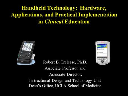 Handheld Technology: Hardware, Applications, and Practical Implementation in Clinical Education Robert B. Trelease, Ph.D. Associate Professor and Associate.