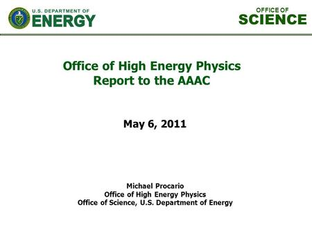 Office of High Energy Physics Report to the AAAC Michael Procario Office of High Energy Physics Office of Science, U.S. Department of Energy May 6, 2011.