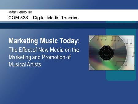 Mark Pendolino COM 538 – Digital Media Theories Marketing Music Today: The Effect of New Media on the Marketing and Promotion of Musical Artists.