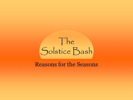 The Solstice Bash Reasons for the Seasons. sunwatching How does the Sun's path across the sky change from season to season? –When is the day longest?