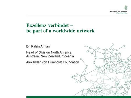 Exzellenz verbindet – be part of a worldwide network Dr. Katrin Amian Head of Division North America, Australia, New Zealand, Oceania Alexander von Humboldt.
