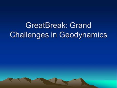 GreatBreak: Grand Challenges in Geodynamics. Characteristics of a Desirable Geodynamic Model Ties together observational constraints on current state.