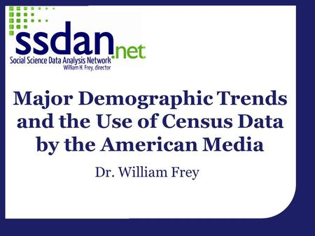 Major Demographic Trends and the Use of Census Data by the American Media Dr. William Frey.