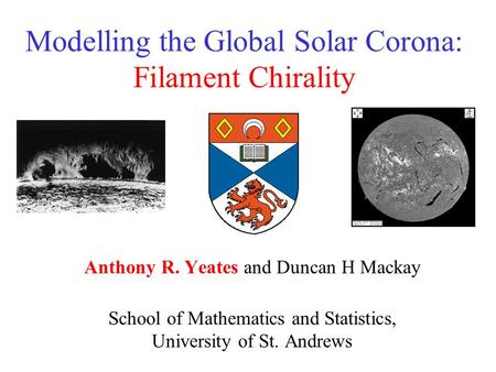 Modelling the Global Solar Corona: Filament Chirality Anthony R. Yeates and Duncan H Mackay School of Mathematics and Statistics, University of St. Andrews.