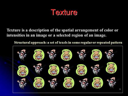 1 Texture Texture is a description of the spatial arrangement of color or intensities in an image or a selected region of an image. Structural approach: