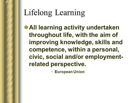 Lifelong Learning All learning activity undertaken throughout life, with the aim of improving knowledge, skills and competence, within a personal, civic,