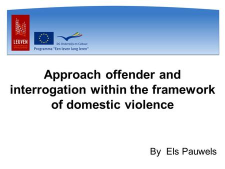 Approach offender and interrogation within the framework of domestic violence By Els Pauwels.