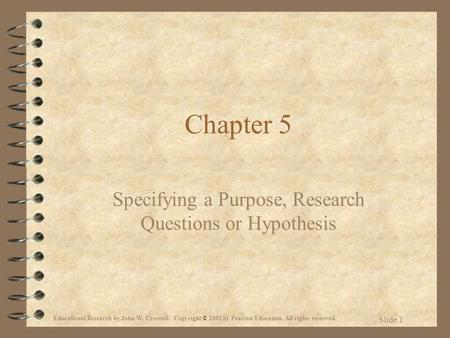 Educational Research by John W. Creswell. Copyright © 2002 by Pearson Education. All rights reserved. Slide 1 Chapter 5 Specifying a Purpose, Research.