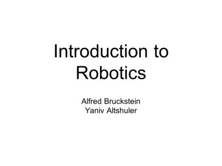 Introduction to Robotics Alfred Bruckstein Yaniv Altshuler.