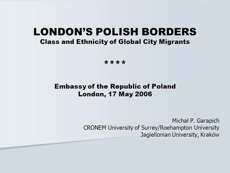LONDON'S POLISH BORDERS Class and Ethnicity of Global City Migrants **** Embassy of the Republic of Poland London, 17 May 2006 Michał P. Garapich CRONEM.