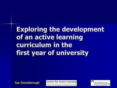 Sue Swansborough Exploring the development of an active learning curriculum in the first year of university.