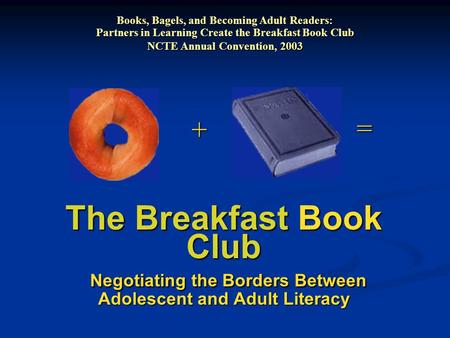 The Breakfast Book Club Negotiating the Borders Between Adolescent and Adult Literacy + = Books, Bagels, and Becoming Adult Readers: Partners in Learning.
