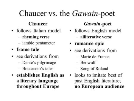 Chaucer vs. the Gawain-poet Chaucer follows Italian model –rhyming verse –iambic pentameter frame tale see derivations from –Dante's pilgrimage –Boccaccio's.