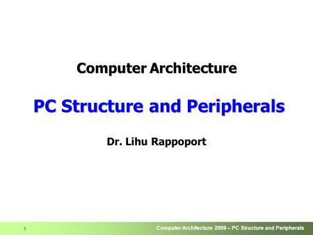 Computer Architecture 2009 – PC Structure <strong>and</strong> Peripherals 1 Computer Architecture PC Structure <strong>and</strong> Peripherals Dr. Lihu Rappoport.