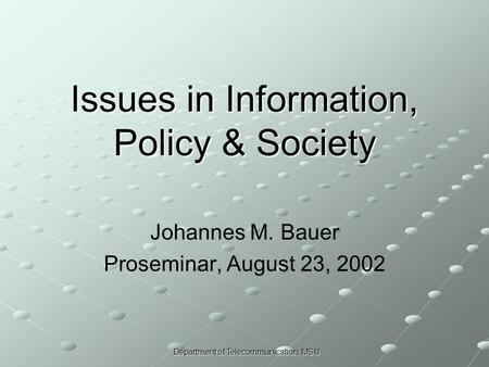 Department of Telecommunication, MSU Issues in Information, Policy & Society Johannes M. Bauer Proseminar, August 23, 2002.
