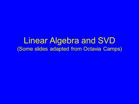 Linear Algebra and SVD (Some slides adapted from Octavia Camps)