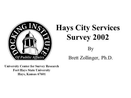 Hays City Services Survey 2002 By Brett Zollinger, Ph.D. University Center for Survey Research Fort Hays State University Hays, Kansas 67601.