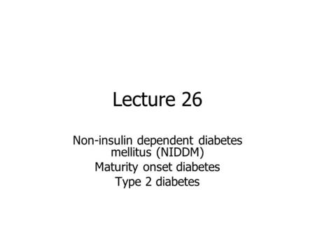 Lecture 26 Non-insulin dependent diabetes mellitus (NIDDM) Maturity onset diabetes Type 2 diabetes.