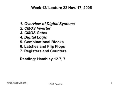 EE42/100 Fall 2005 Prof. Fearing 1 Week 12/ Lecture 22 Nov. 17, 2005 1.Overview of Digital Systems 2.CMOS Inverter 3.CMOS Gates 4.Digital Logic 5.Combinational.