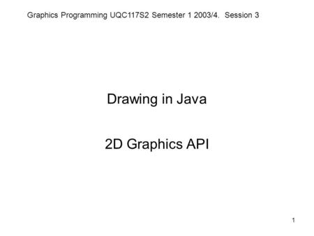 Graphics Programming UQC117S2 Semester 1 2003/4. Session 3 1 Drawing in Java 2D Graphics API.