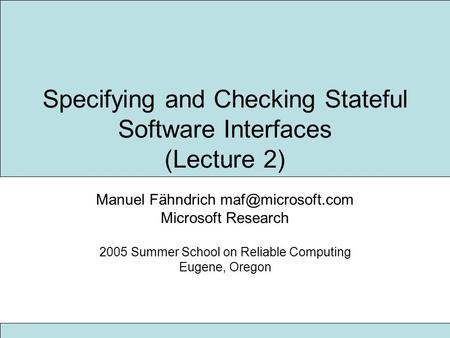 Specifying and Checking Stateful Software Interfaces (Lecture 2) Manuel Fähndrich Microsoft Research 2005 Summer School on Reliable Computing.