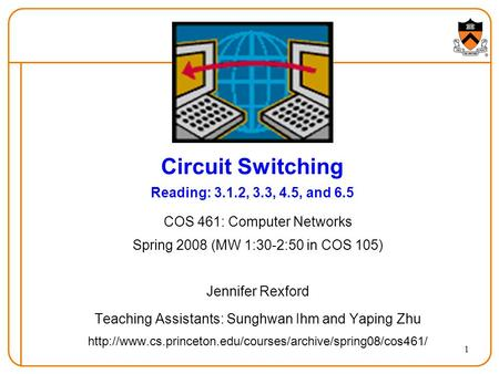 1 Circuit Switching Reading: 3.1.2, 3.3, 4.5, and 6.5 COS 461: Computer Networks Spring 2008 (MW 1:30-2:50 in COS 105) Jennifer Rexford Teaching Assistants:
