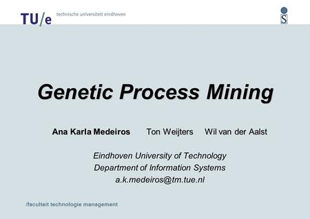 /faculteit technologie management Genetic Process Mining Ana Karla Medeiros Ton Weijters Wil van der Aalst Eindhoven University of Technology Department.