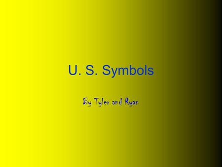 U. S. Symbols By Tyler and Ryan. U. S. symbols I am a, powerful, brown bird. I became the country's national symbol in 1782. I am only found in North.