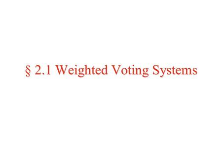 § 2.1 Weighted Voting Systems. Weighted Voting  So far we have discussed voting methods in which every individual's vote is considered equal--these methods.