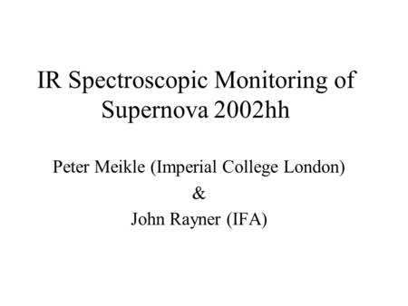 IR Spectroscopic Monitoring of Supernova 2002hh Peter Meikle (Imperial College London) & John Rayner (IFA)