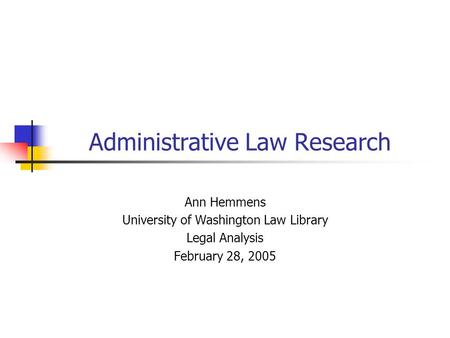 Administrative Law Research Ann Hemmens University of Washington Law Library Legal Analysis February 28, 2005.