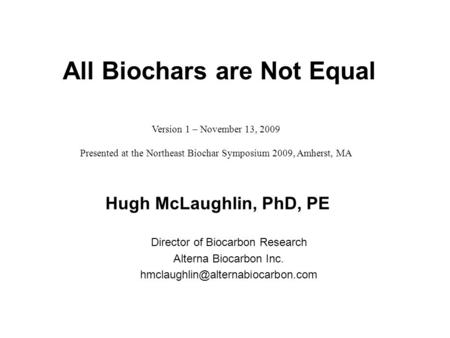 Hugh McLaughlin, PhD, PE Director of Biocarbon Research Alterna Biocarbon Inc. All Biochars are Not Equal Version 1 –