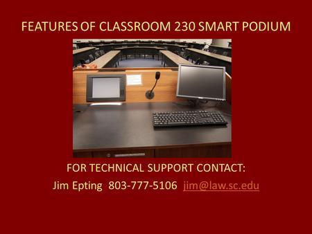 FEATURES OF CLASSROOM 230 SMART PODIUM FOR TECHNICAL SUPPORT CONTACT: Jim Epting 803-777-5106