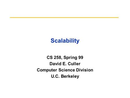 Scalability CS 258, Spring 99 David E. Culler Computer Science Division U.C. Berkeley.