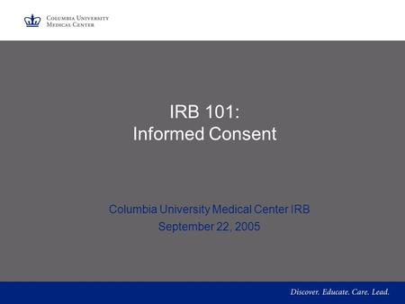 IRB 101: Informed Consent Columbia University Medical Center IRB September 22, 2005.