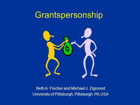 Grantspersonship Beth A. Fischer and Michael J. Zigmond University of Pittsburgh, Pittsburgh, PA,USA.