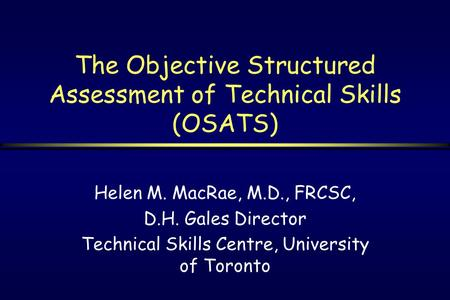 The Objective Structured Assessment of Technical Skills (OSATS) Helen M. MacRae, M.D., FRCSC, D.H. Gales Director Technical Skills Centre, University of.