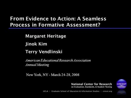 From Evidence to Action: A Seamless Process in Formative Assessment? Margaret Heritage Jinok Kim Terry Vendlinski American Educational Research Association.