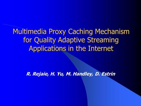 Multimedia Proxy Caching Mechanism for Quality Adaptive Streaming Applications in the Internet R. Rejaie, H. Yu, M. Handley, D. Estrin.