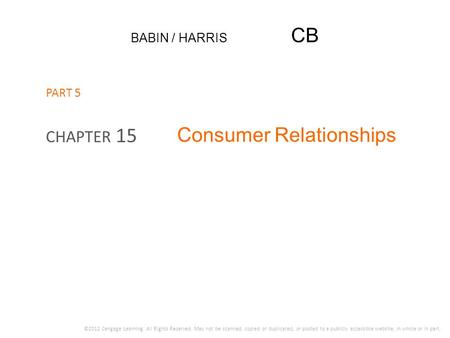 BABIN / HARRIS CB Consumer Relationships CHAPTER 15 ©2012 Cengage Learning. All Rights Reserved. May not be scanned, copied or duplicated, or posted to.