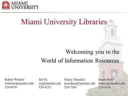 Miami University Libraries Welcoming you to the World of Information Resources Robert Withers 529-9556 Jen Yu 529-4152.