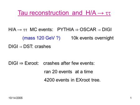 10/14/20051 Tau reconstruction and H/A →  H/A →  MC events: PYTHIA ⇒ OSCAR ⇒ DIGI (mass 120 GeV ?) 10k events overnight DIGI ⇒ DST: crashes DIGI ⇒