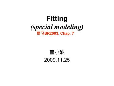 Fitting (special modeling) 董小波 2009.11.25 预习 BR2003, Chap. 7.