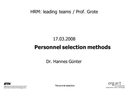 Personnel selection HRM: leading teams / Prof. Grote 17.03.2008 Personnel selection methods Dr. Hannes Günter.