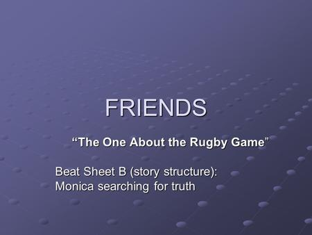"FRIENDS ""The One About the Rugby Game"" Beat Sheet B (story structure): Monica searching for truth."