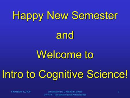 September 8, 2009Introduction to Cognitive Science Lecture 1: Introduction and Preliminaries 1 Happy New Semester and Welcome to Intro to Cognitive Science!
