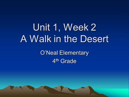 Unit 1, Week 2 A Walk in the Desert O'Neal Elementary 4 th Grade.