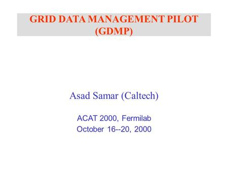 GRID DATA MANAGEMENT PILOT (GDMP) Asad Samar (Caltech) ACAT 2000, Fermilab October 16--20, 2000.